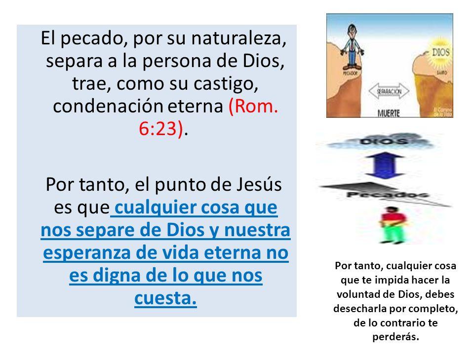 El pecado, por su naturaleza, separa a la persona de Dios, trae, como su castigo, condenación eterna (Rom. 6:23). Por tanto, el punto de Jesús es que