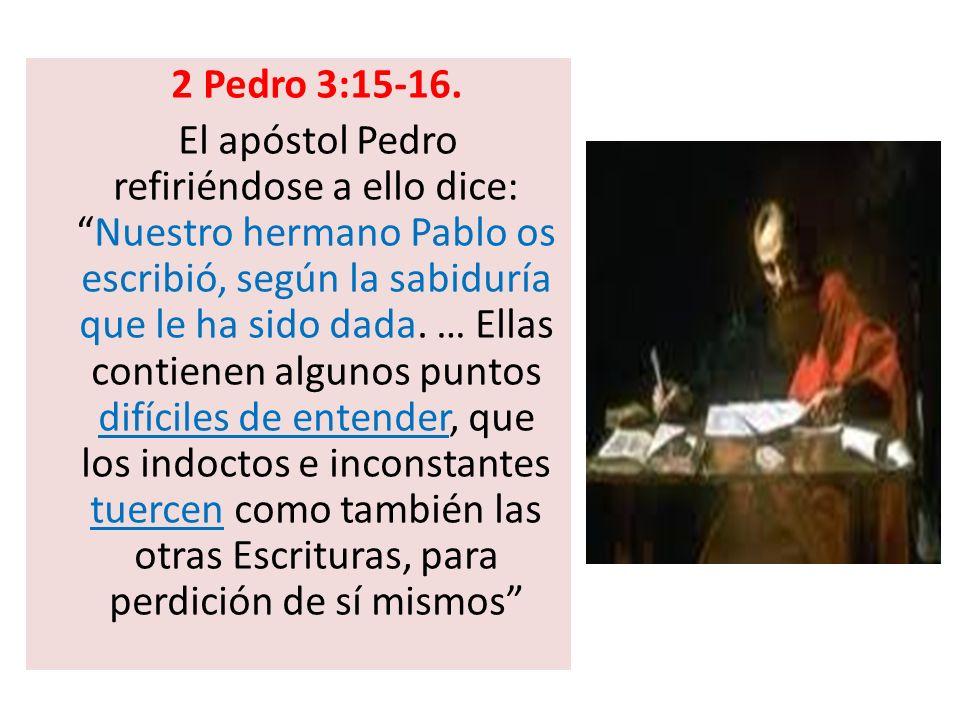 2 Pedro 3:15-16. El apóstol Pedro refiriéndose a ello dice:Nuestro hermano Pablo os escribió, según la sabiduría que le ha sido dada. … Ellas contiene