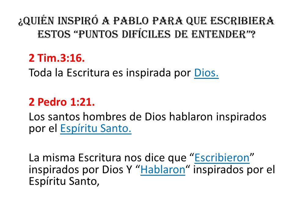 ¿Quién inspiró a Pablo para que escribiera estos puntos difíciles de entender? 2 Tim.3:16. Toda la Escritura es inspirada por Dios. 2 Pedro 1:21. Los