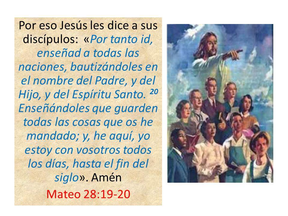 Por eso Jesús les dice a sus discípulos: «Por tanto id, enseñad a todas las naciones, bautizándoles en el nombre del Padre, y del Hijo, y del Espíritu