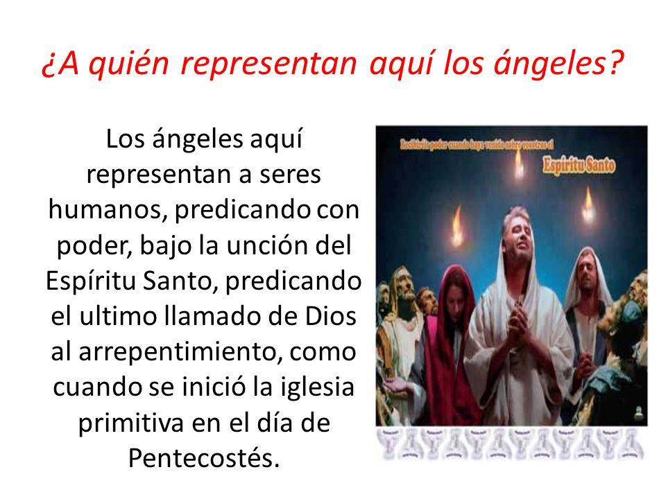 ¿A quién representan aquí los ángeles? Los ángeles aquí representan a seres humanos, predicando con poder, bajo la unción del Espíritu Santo, predican