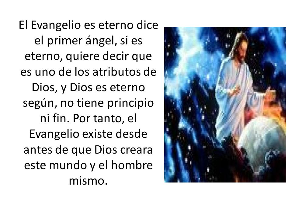 El Evangelio es eterno dice el primer ángel, si es eterno, quiere decir que es uno de los atributos de Dios, y Dios es eterno según, no tiene principi
