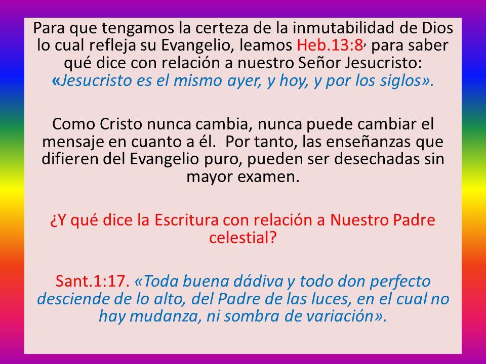 Para que tengamos la certeza de la inmutabilidad de Dios lo cual refleja su Evangelio, leamos Heb.13:8, para saber qué dice con relación a nuestro Señ