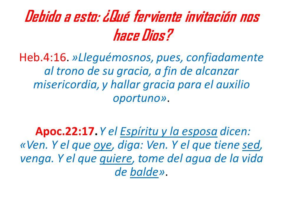 Debido a esto: ¿Qué ferviente invitación nos hace Dios? Heb.4:16. »Lleguémosnos, pues, confiadamente al trono de su gracia, a fin de alcanzar miserico