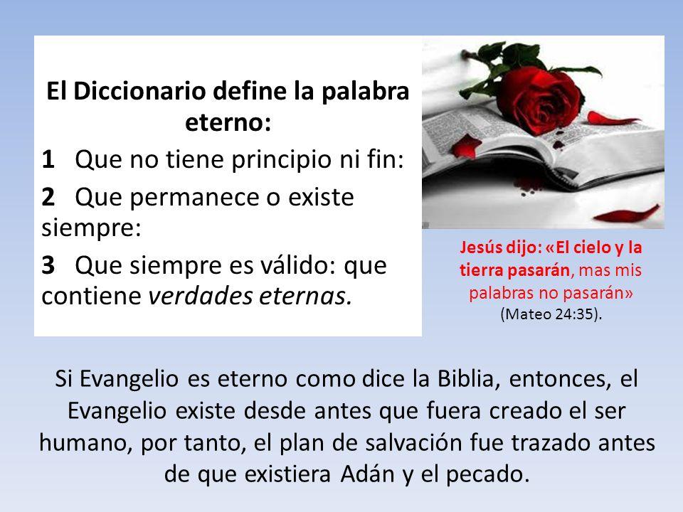 El Diccionario define la palabra eterno: 1 Que no tiene principio ni fin: 2 Que permanece o existe siempre: 3 Que siempre es válido: que contiene verd