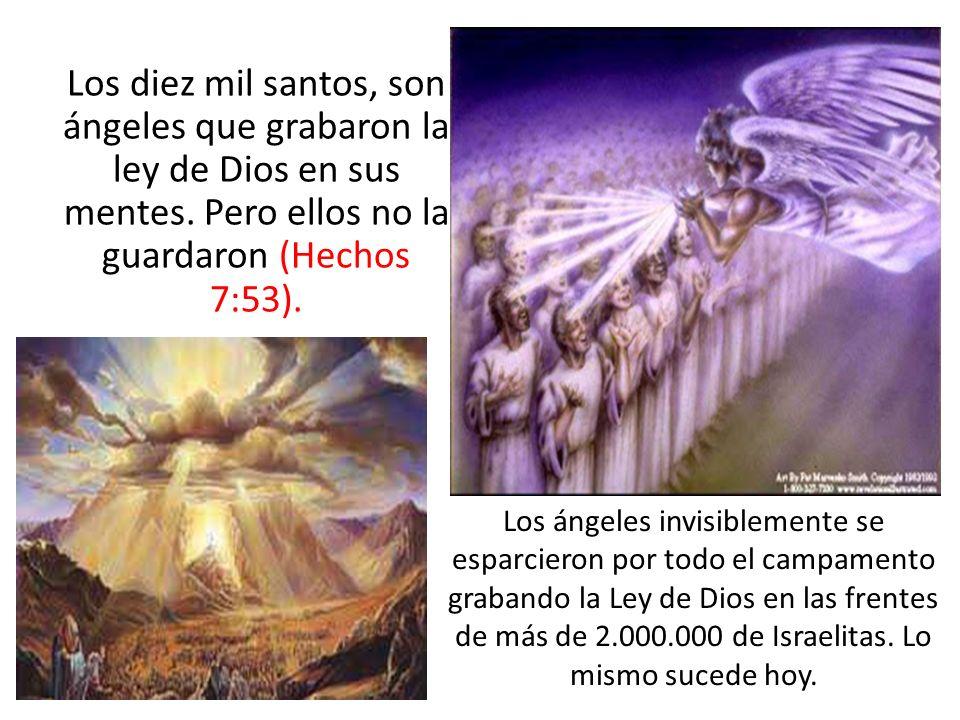Los diez mil santos, son ángeles que grabaron la ley de Dios en sus mentes. Pero ellos no la guardaron (Hechos 7:53). Los ángeles invisiblemente se es