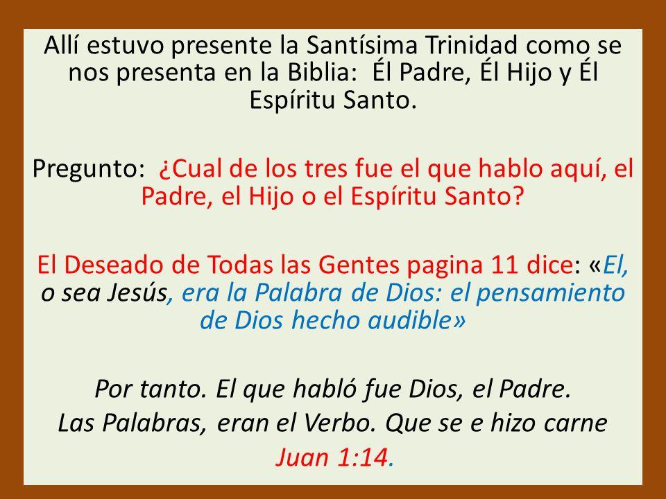 Allí estuvo presente la Santísima Trinidad como se nos presenta en la Biblia: Él Padre, Él Hijo y Él Espíritu Santo. Pregunto: ¿Cual de los tres fue e