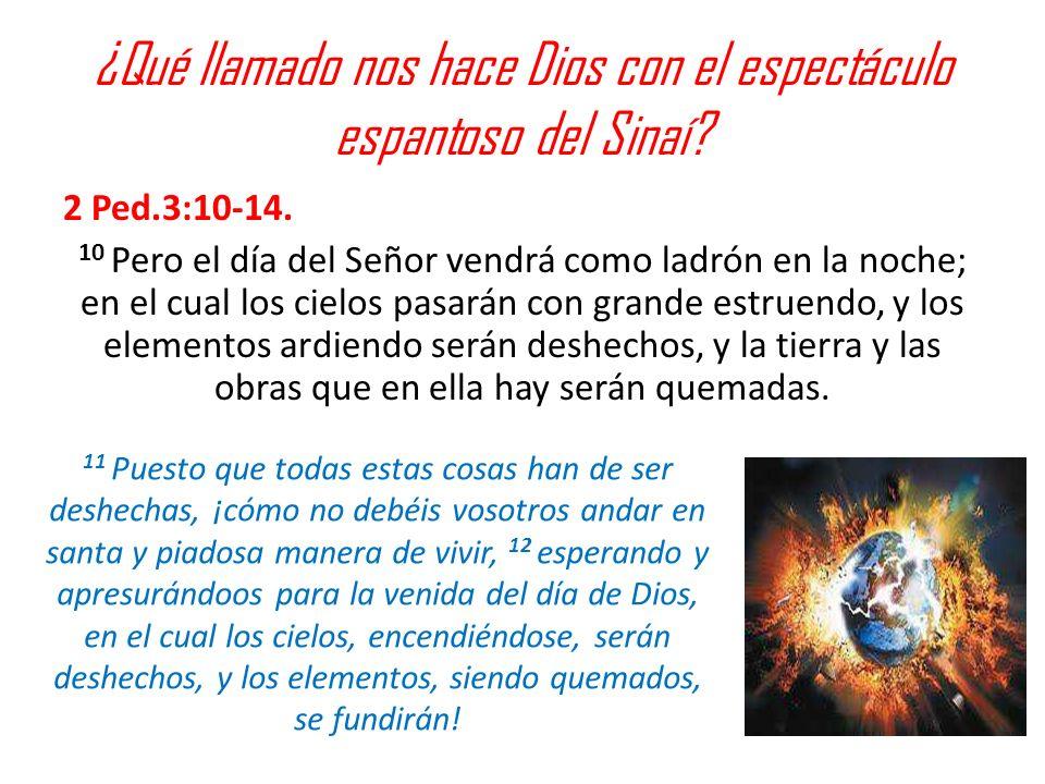 ¿Qué llamado nos hace Dios con el espectáculo espantoso del Sinaí? 2 Ped.3:10-14. 10 Pero el día del Señor vendrá como ladrón en la noche; en el cual