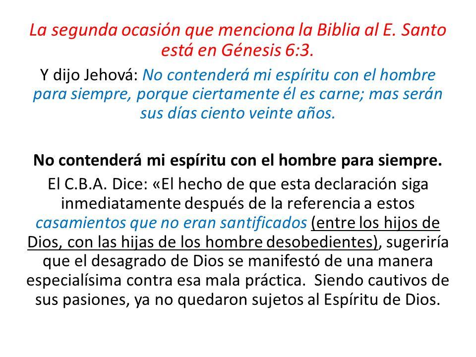 La segunda ocasión que menciona la Biblia al E. Santo está en Génesis 6:3. Y dijo Jehová: No contenderá mi espíritu con el hombre para siempre, porque