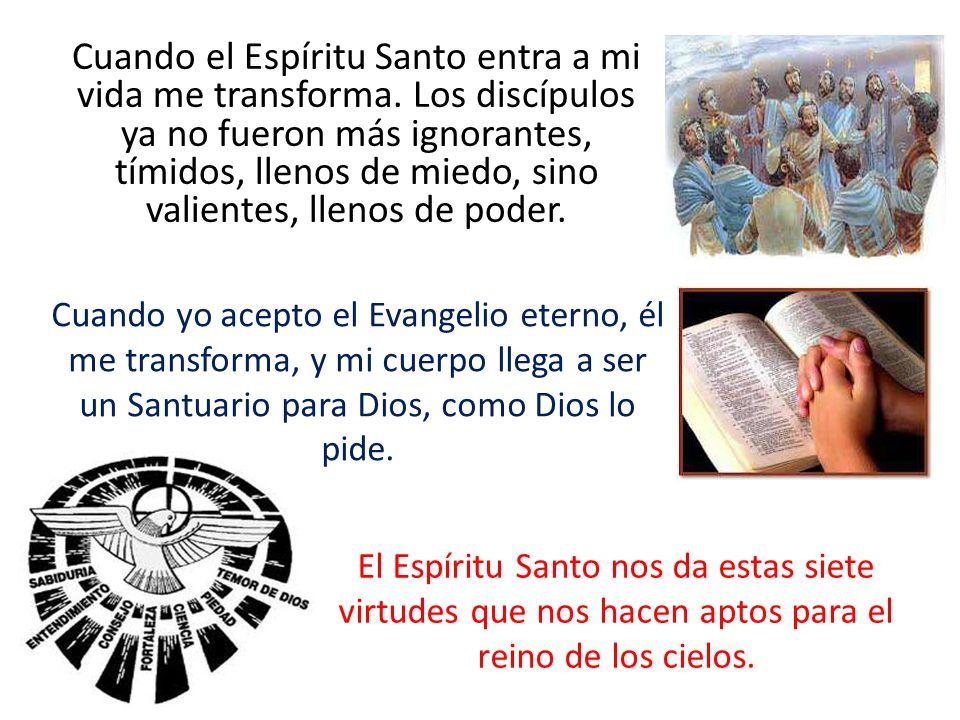 Cuando el Espíritu Santo entra a mi vida me transforma. Los discípulos ya no fueron más ignorantes, tímidos, llenos de miedo, sino valientes, llenos d