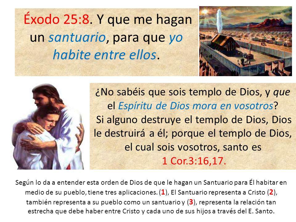 Éxodo 25:8. Y que me hagan un santuario, para que yo habite entre ellos. ¿No sabéis que sois templo de Dios, y que el Espíritu de Dios mora en vosotro