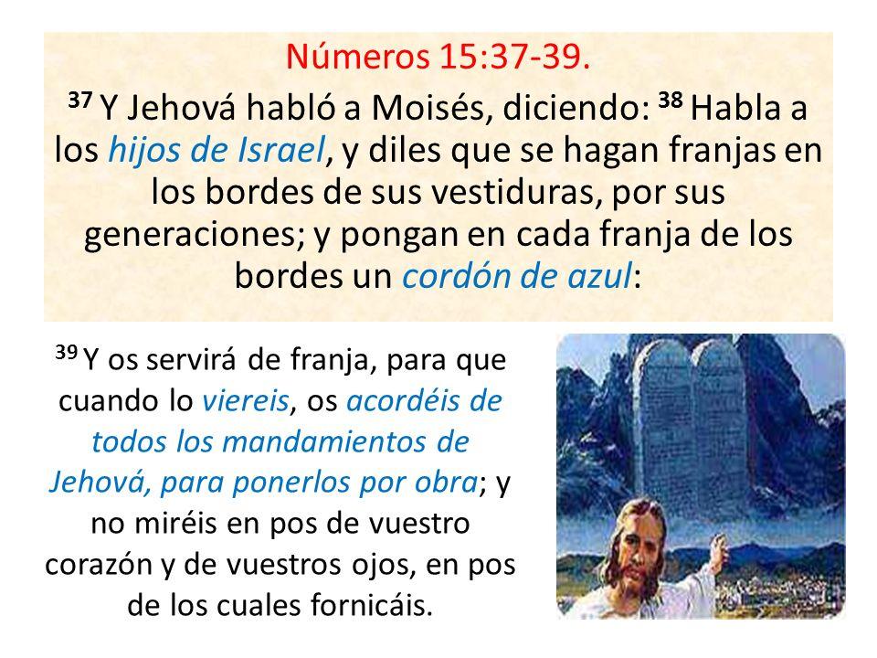 Números 15:37-39. 37 Y Jehová habló a Moisés, diciendo: 38 Habla a los hijos de Israel, y diles que se hagan franjas en los bordes de sus vestiduras,