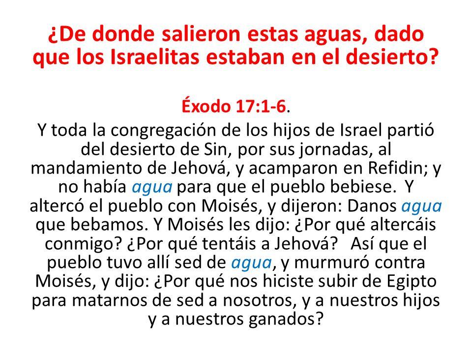 ¿De donde salieron estas aguas, dado que los Israelitas estaban en el desierto? Éxodo 17:1-6. Y toda la congregación de los hijos de Israel partió del