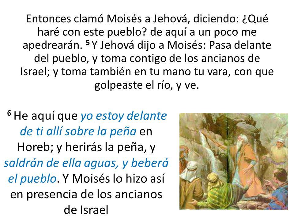 Entonces clamó Moisés a Jehová, diciendo: ¿Qué haré con este pueblo? de aquí a un poco me apedrearán. 5 Y Jehová dijo a Moisés: Pasa delante del puebl