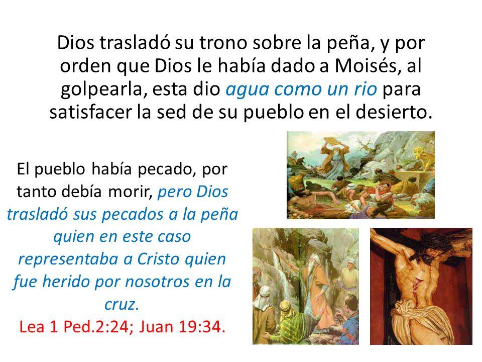 Dios trasladó su trono sobre la peña, y por orden que Dios le había dado a Moisés, al golpearla, esta dio agua como un rio para satisfacer la sed de s