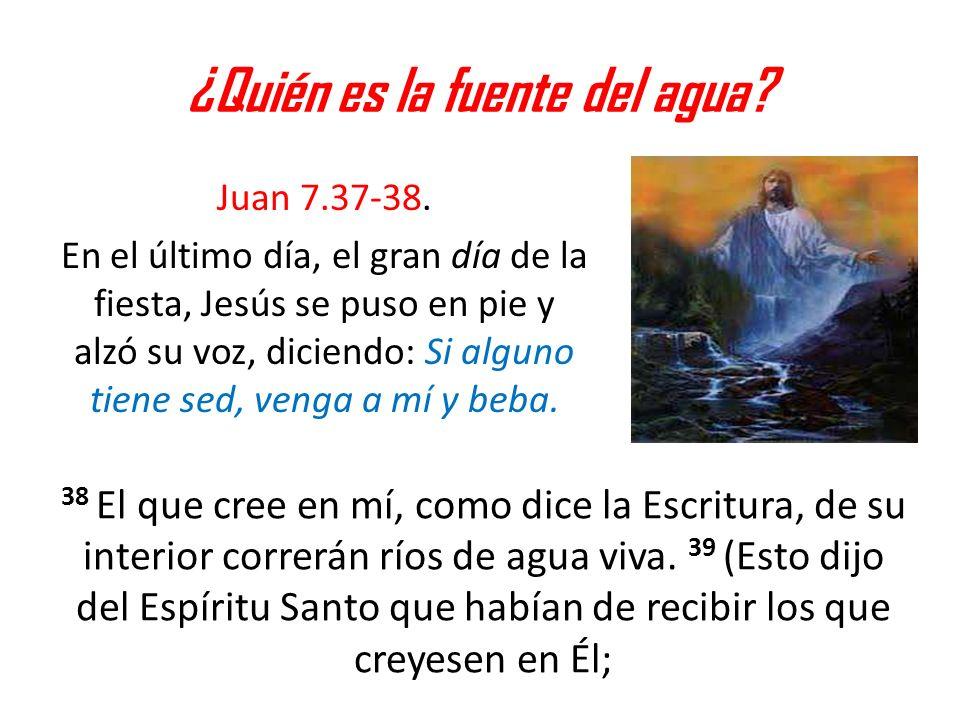 ¿Quién es la fuente del agua? Juan 7.37-38. En el último día, el gran día de la fiesta, Jesús se puso en pie y alzó su voz, diciendo: Si alguno tiene