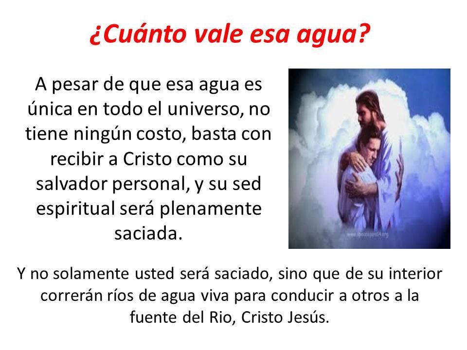 ¿Cuánto vale esa agua? A pesar de que esa agua es única en todo el universo, no tiene ningún costo, basta con recibir a Cristo como su salvador person