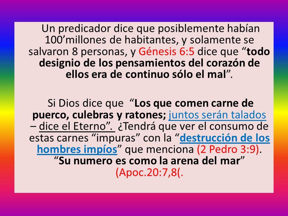Un predicador dice que posiblemente habían 100millones de habitantes, y solamente se salvaron 8 personas, y Génesis 6:5 dice que todo designio de los pensamientos del corazón de ellos era de continuo sólo el mal.