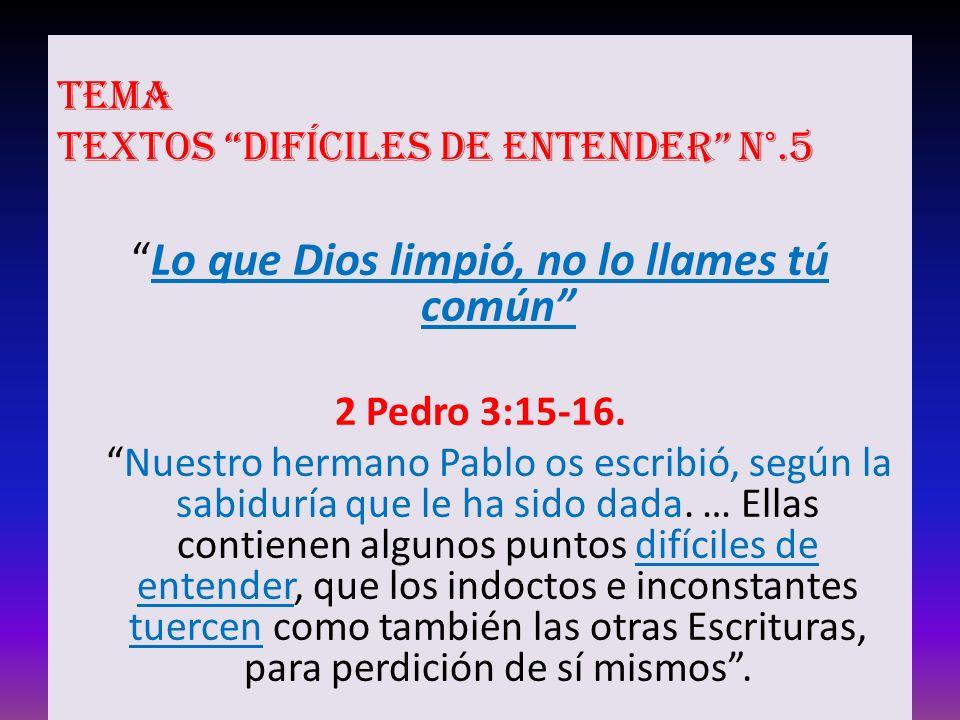 Tema Textos difíciles de entender N°.5 Lo que Dios limpió, no lo llames tú común 2 Pedro 3:15-16.