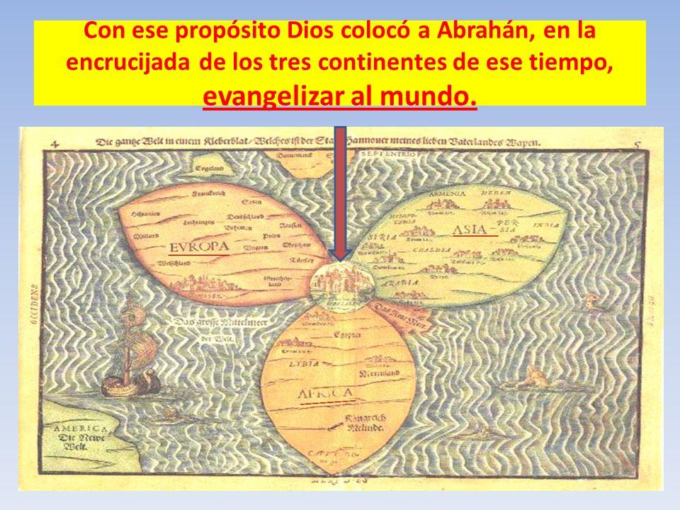Con ese propósito Dios colocó a Abrahán, en la encrucijada de los tres continentes de ese tiempo, evangelizar al mundo.