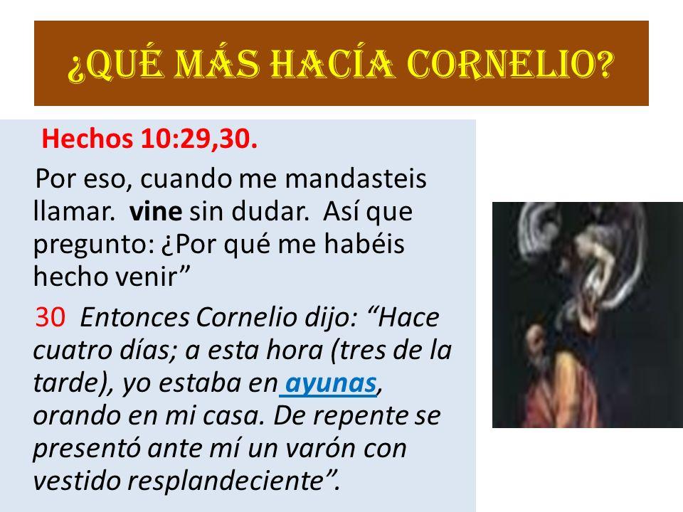 ¿Qué más hacía Cornelio.Hechos 10:29,30. Por eso, cuando me mandasteis llamar.