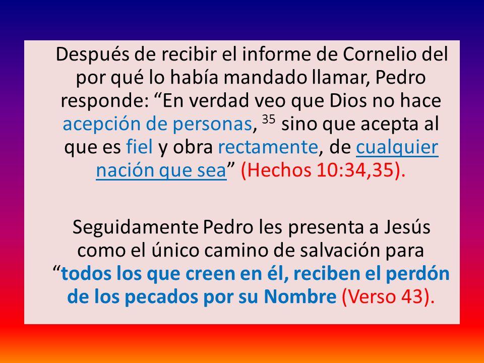 Después de recibir el informe de Cornelio del por qué lo había mandado llamar, Pedro responde: En verdad veo que Dios no hace acepción de personas, 35 sino que acepta al que es fiel y obra rectamente, de cualquier nación que sea (Hechos 10:34,35).