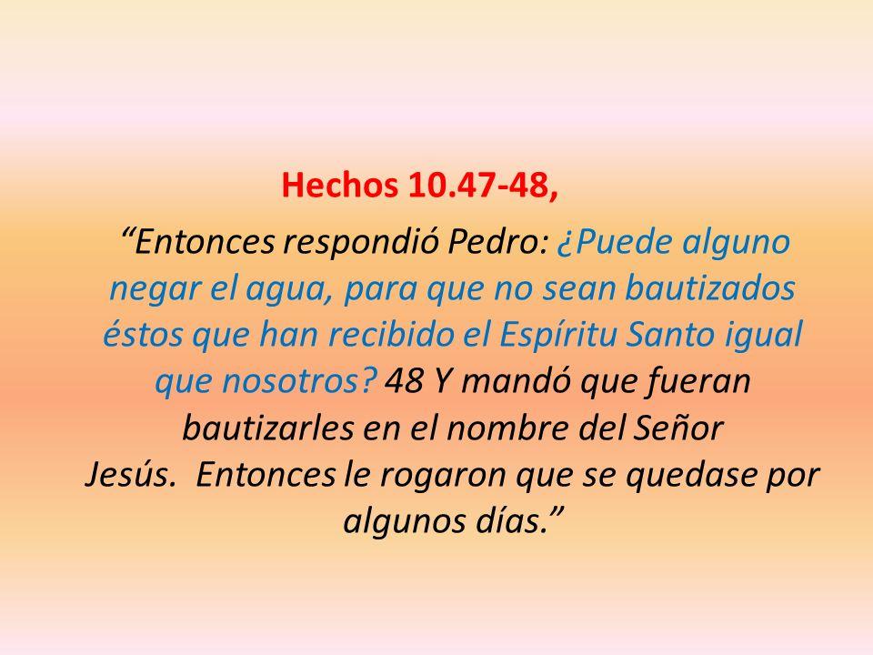 Hechos 10.47-48, Entonces respondió Pedro: ¿Puede alguno negar el agua, para que no sean bautizados éstos que han recibido el Espíritu Santo igual que nosotros.