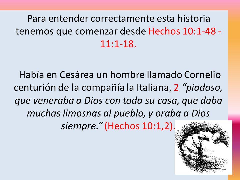 Para entender correctamente esta historia tenemos que comenzar desde Hechos 10:1-48 - 11:1-18.