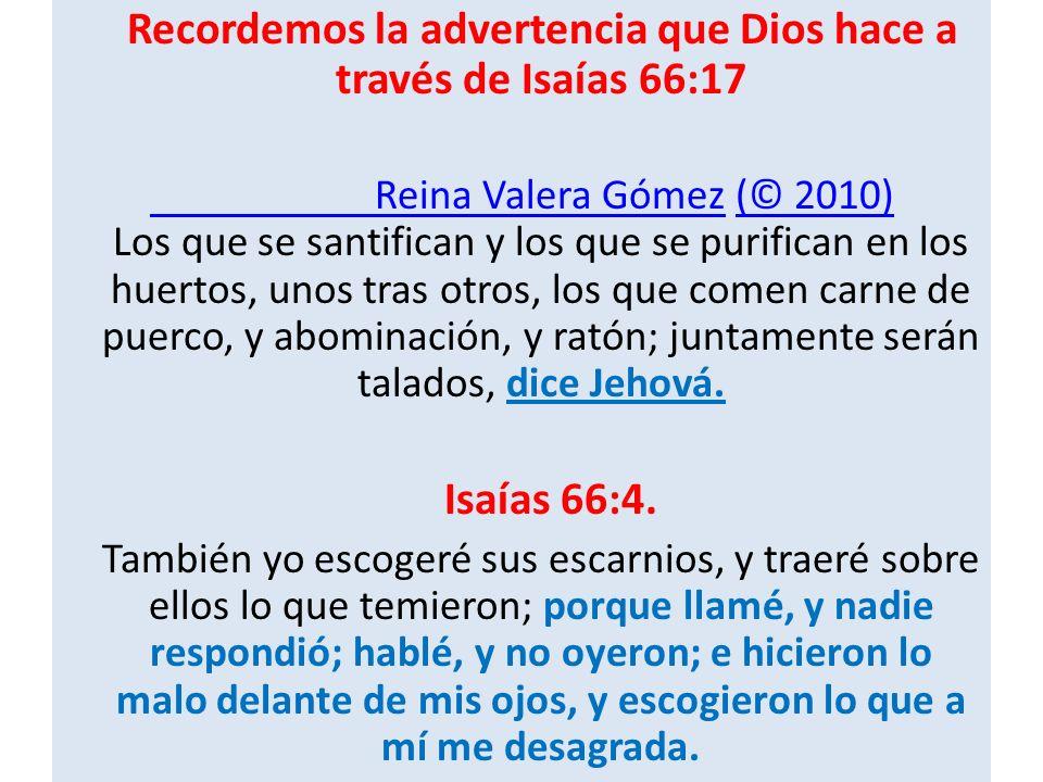 Recordemos la advertencia que Dios hace a través de Isaías 66:17 Reina Valera Gómez Reina Valera Gómez (© 2010) Los que se santifican y los que se purifican en los huertos, unos tras otros, los que comen carne de puerco, y abominación, y ratón; juntamente serán talados, dice Jehová.(© 2010) Isaías 66:4.