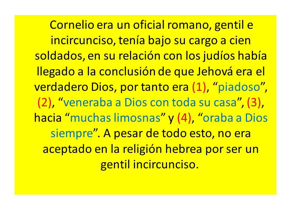 Cornelio era un oficial romano, gentil e incircunciso, tenía bajo su cargo a cien soldados, en su relación con los judíos había llegado a la conclusión de que Jehová era el verdadero Dios, por tanto era (1), piadoso, (2), veneraba a Dios con toda su casa, (3), hacia muchas limosnas y (4), oraba a Dios siempre.