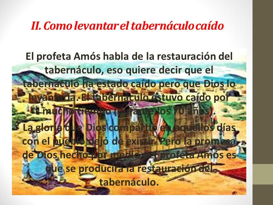 II. Como levantar el tabernáculo caído El profeta Amós habla de la restauración del tabernáculo, eso quiere decir que el tabernáculo ha estado caído p