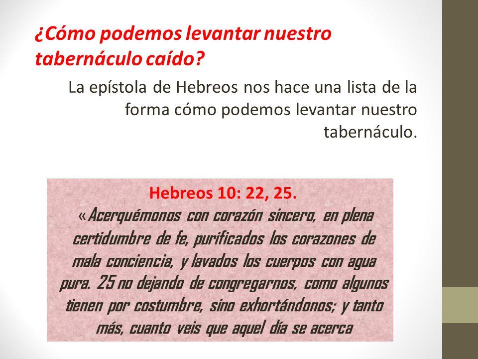 ¿Cómo podemos levantar nuestro tabernáculo caído? La epístola de Hebreos nos hace una lista de la forma cómo podemos levantar nuestro tabernáculo. Heb