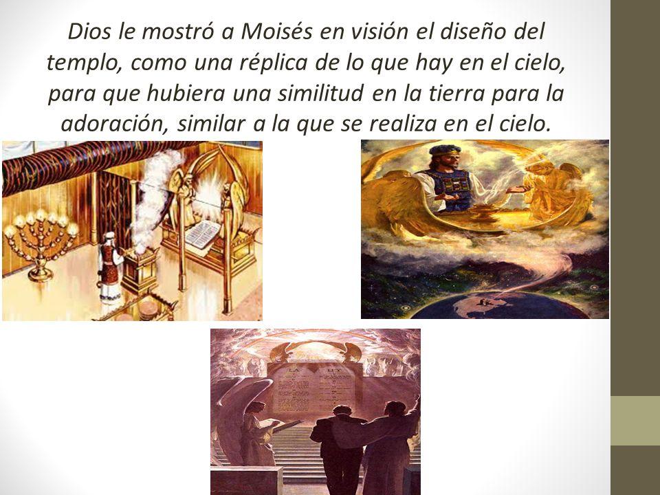 Dios le mostró a Moisés en visión el diseño del templo, como una réplica de lo que hay en el cielo, para que hubiera una similitud en la tierra para l