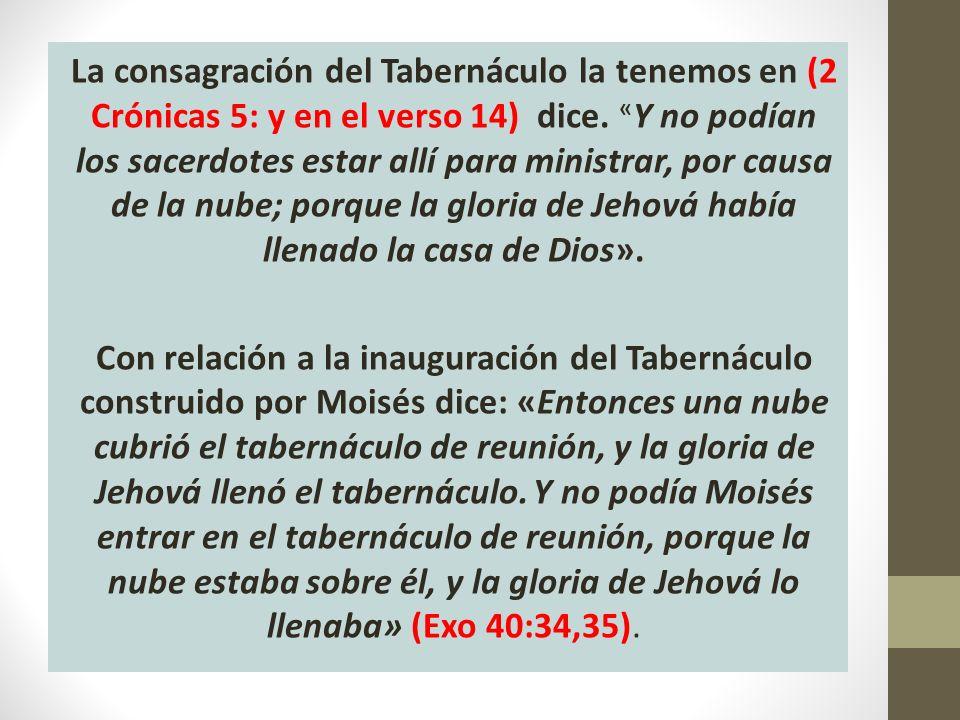 La consagración del Tabernáculo la tenemos en (2 Crónicas 5: y en el verso 14) dice. « Y no podían los sacerdotes estar allí para ministrar, por causa
