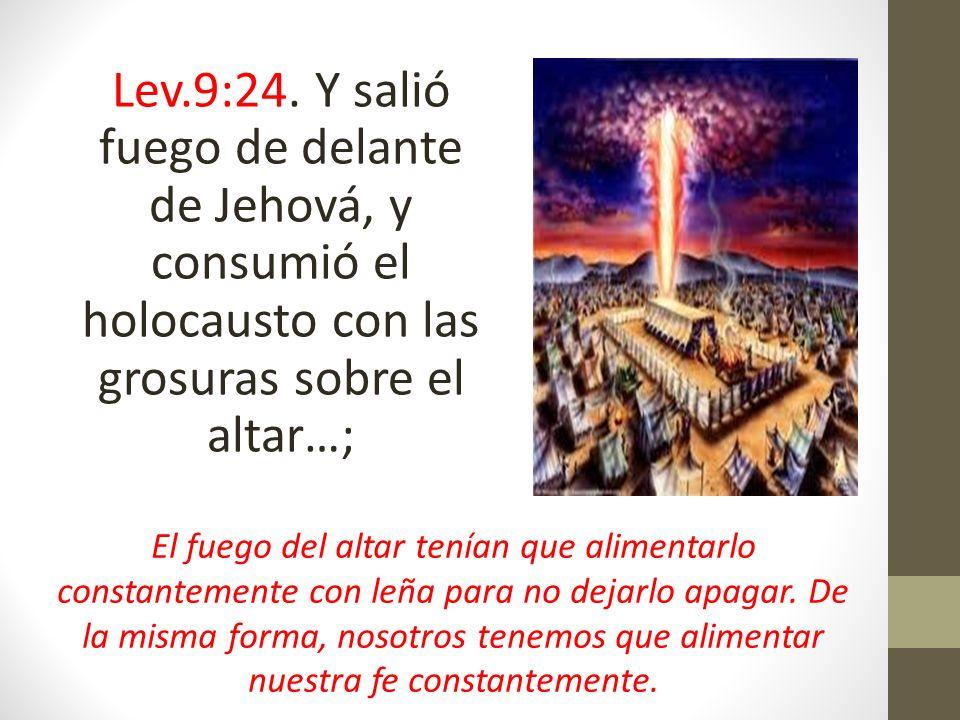 Lev.9:24. Y salió fuego de delante de Jehová, y consumió el holocausto con las grosuras sobre el altar…; El fuego del altar tenían que alimentarlo con