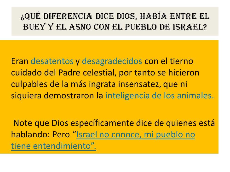 ¿Qué diferencia dice Dios, había entre el buey y el asno con el pueblo de Israel? Eran desatentos y desagradecidos con el tierno cuidado del Padre cel