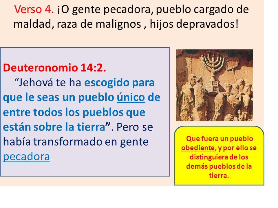 Verso 4. ¡O gente pecadora, pueblo cargado de maldad, raza de malignos, hijos depravados! Deuteronomio 14:2. Jehová te ha escogido para que le seas un