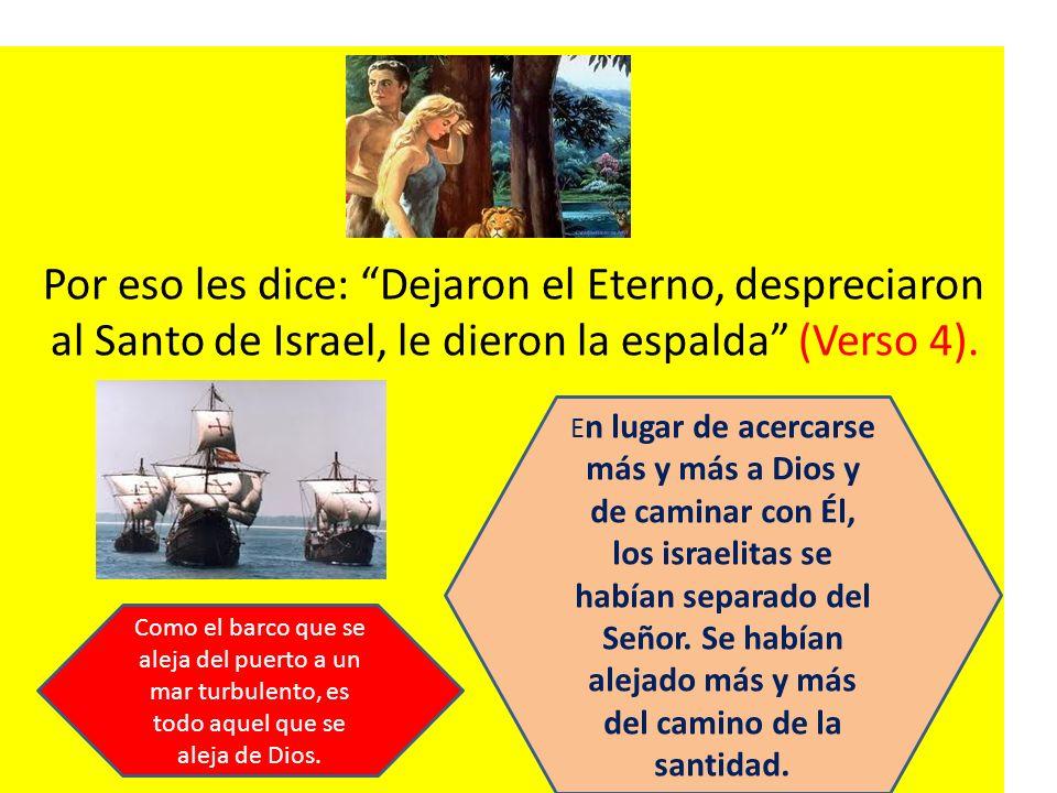 Por eso les dice: Dejaron el Eterno, despreciaron al Santo de Israel, le dieron la espalda (Verso 4). E n lugar de acercarse más y más a Dios y de cam