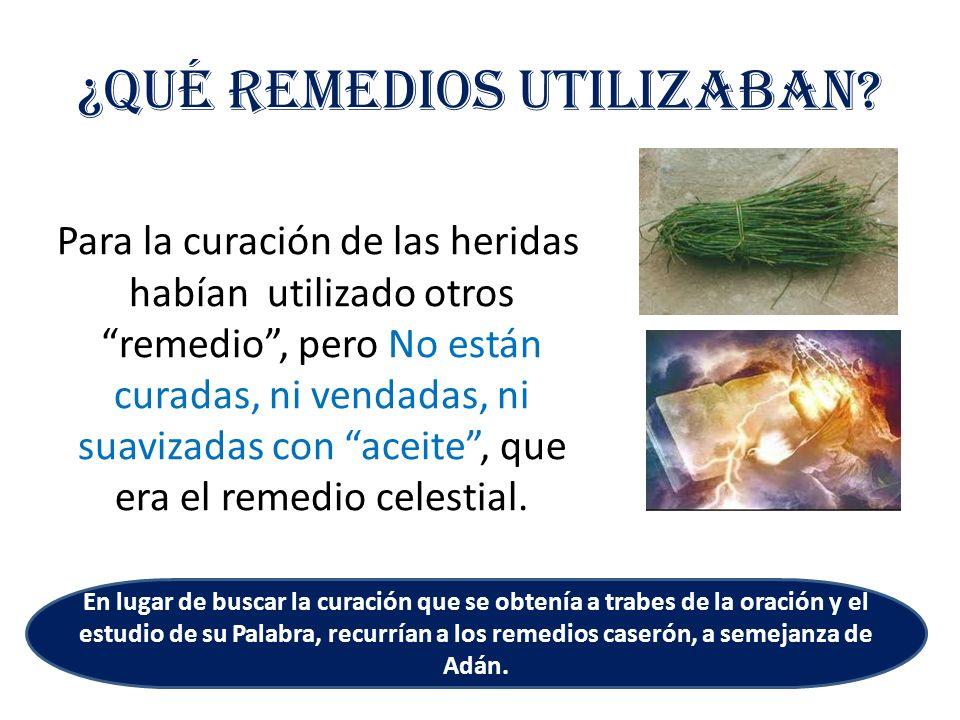 ¿Qué remedios utilizaban? Para la curación de las heridas habían utilizado otros remedio, pero No están curadas, ni vendadas, ni suavizadas con aceite
