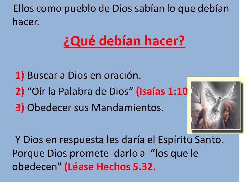 Ellos como pueblo de Dios sabían lo que debían hacer. ¿Qué debían hacer? 1) Buscar a Dios en oración. 2) Oír la Palabra de Dios (Isaías 1:10). 3) Obed