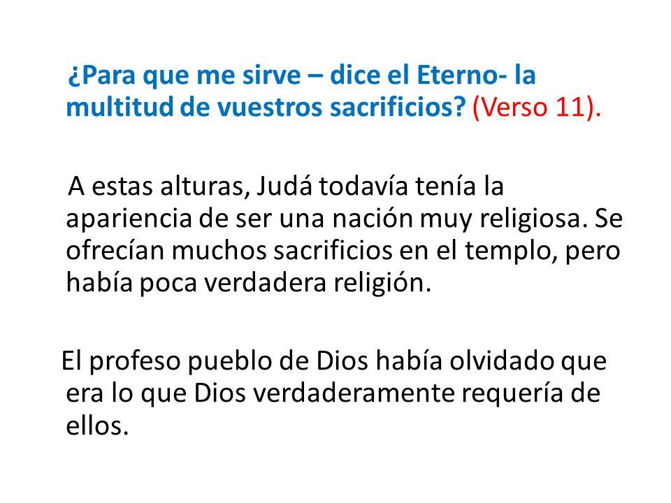 ¿Para que me sirve – dice el Eterno- la multitud de vuestros sacrificios? (Verso 11). A estas alturas, Judá todavía tenía la apariencia de ser una nac