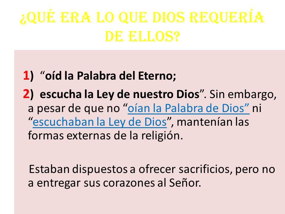 ¿Qué era lo que Dios requería de ellos? 1 ) oíd la Palabra del Eterno; 2 ) escucha la Ley de nuestro Dios. Sin embargo, a pesar de que no oían la Pala