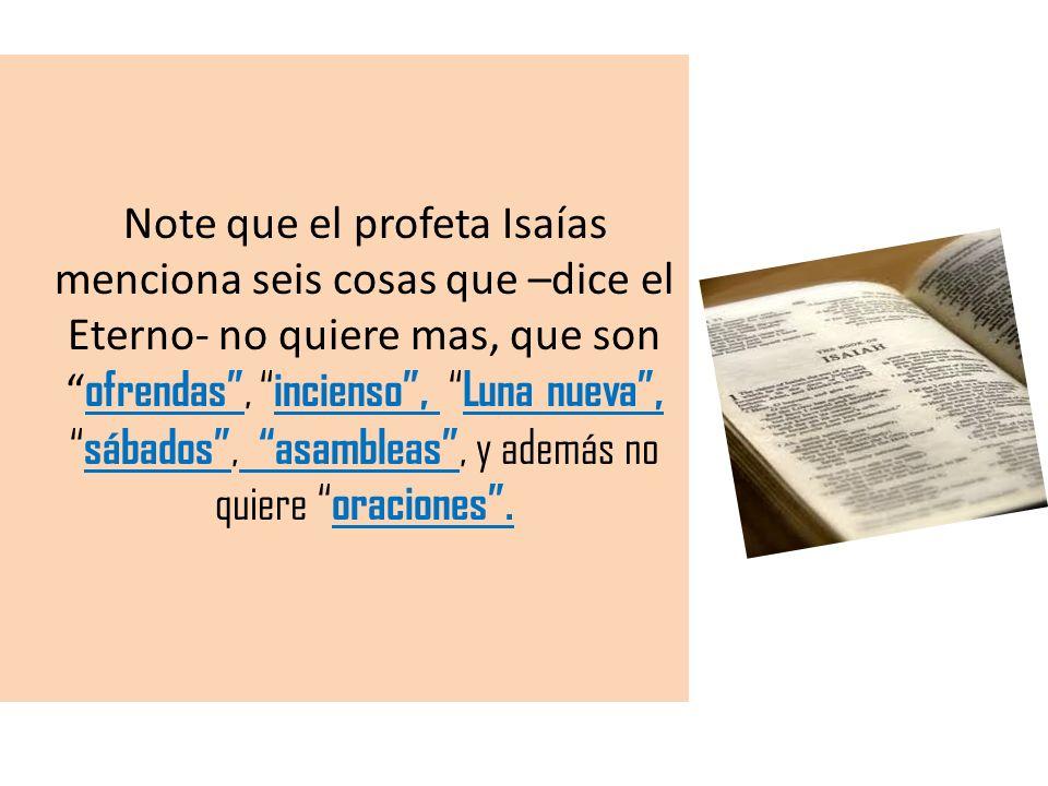 Note que el profeta Isaías menciona seis cosas que –dice el Eterno- no quiere mas, que son ofrendas, incienso, Luna nueva, sábados, asambleas, y ademá