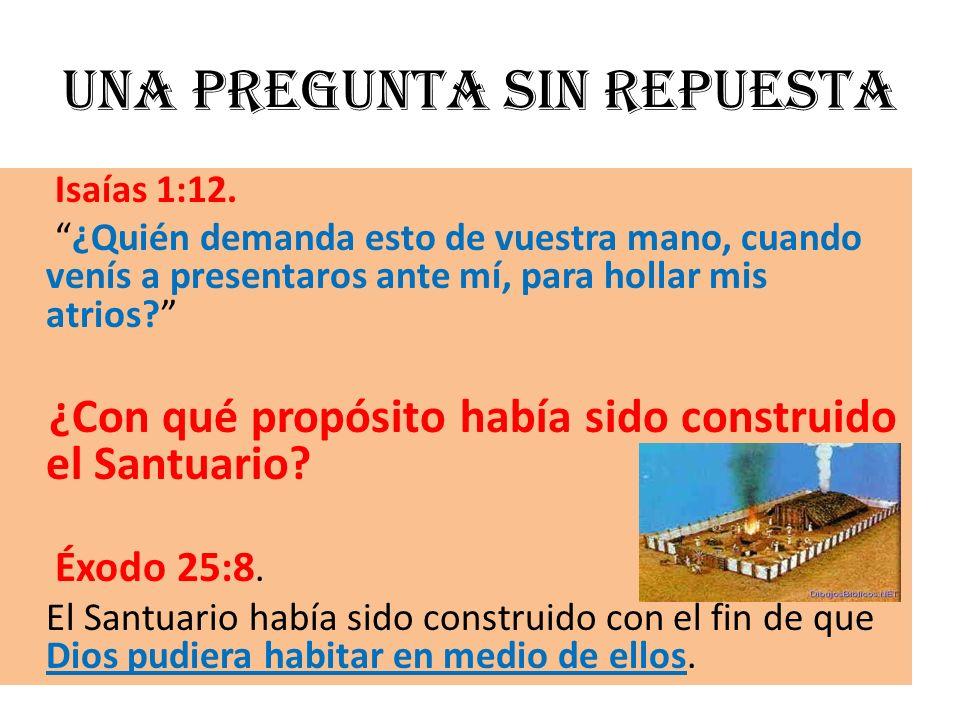 Una pregunta sin repuesta Isaías 1:12. ¿Quién demanda esto de vuestra mano, cuando venís a presentaros ante mí, para hollar mis atrios? ¿Con qué propó