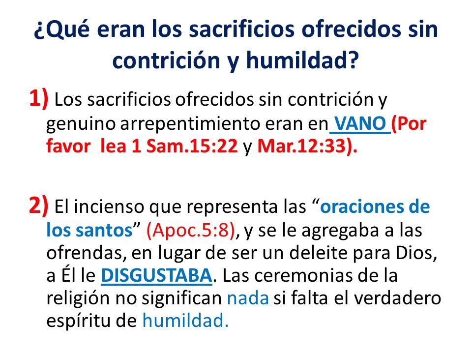 ¿Qué eran los sacrificios ofrecidos sin contrición y humildad? 1) Los sacrificios ofrecidos sin contrición y genuino arrepentimiento eran en VANO (Por