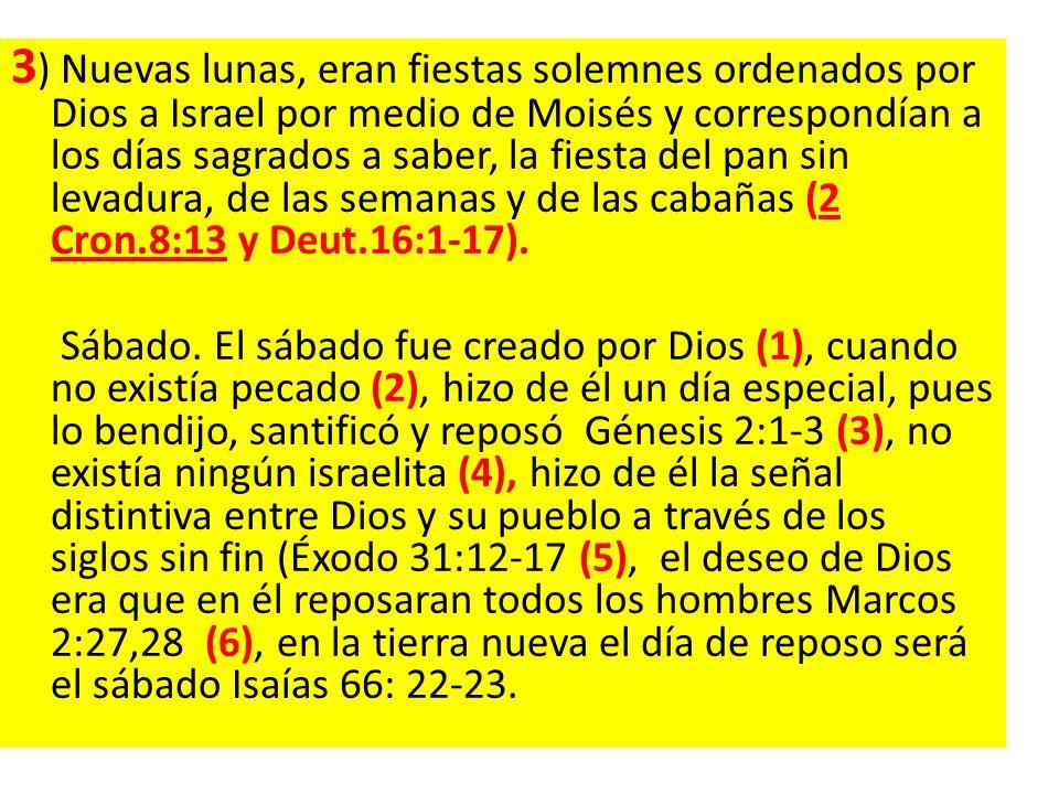 3 ) Nuevas lunas, eran fiestas solemnes ordenados por Dios a Israel por medio de Moisés y correspondían a los días sagrados a saber, la fiesta del pan