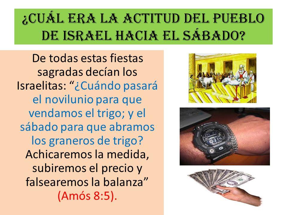 ¿Cuál era la actitud del pueblo de Israel hacia el sábado? De todas estas fiestas sagradas decían los Israelitas: ¿Cuándo pasará el novilunio para que