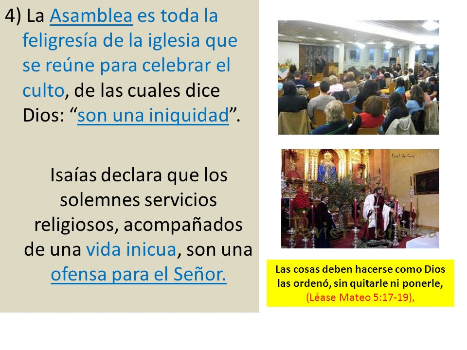 4) La Asamblea es toda la feligresía de la iglesia que se reúne para celebrar el culto, de las cuales dice Dios: son una iniquidad. Isaías declara que