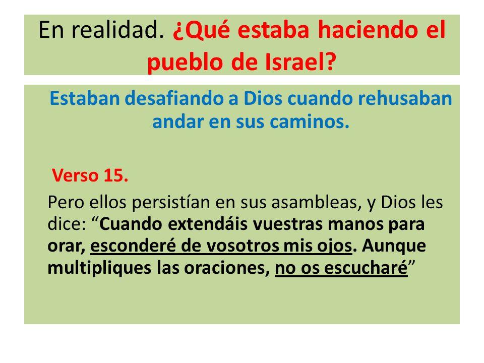 En realidad. ¿Qué estaba haciendo el pueblo de Israel? Estaban desafiando a Dios cuando rehusaban andar en sus caminos. Verso 15. Pero ellos persistía