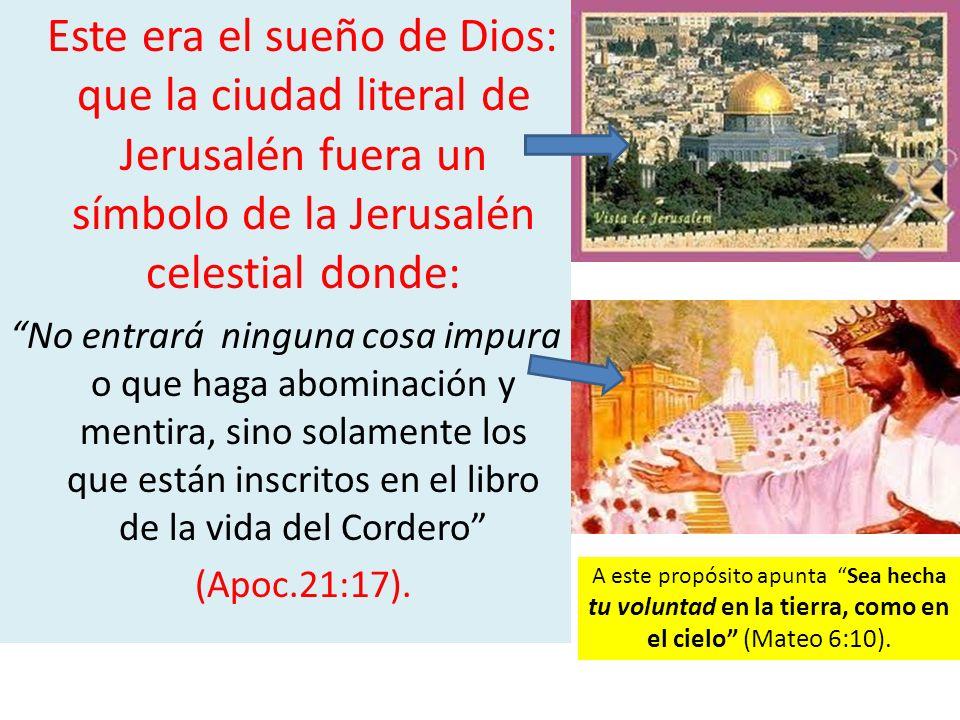 Este era el sueño de Dios: que la ciudad literal de Jerusalén fuera un símbolo de la Jerusalén celestial donde: No entrará ninguna cosa impura o que h